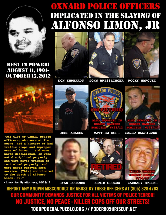 Oxnard Police Department officers implicated in the 10/13/12 slaying of Alfonso Limon, Jr., who was shot 16 times while lying face-down. TOP ROW: Senior Officer John Brisslinger, Officer Jess Aragon, Officer Don Ehrhardt, Officer PedroRodriguez (also involved in the homicide death of Robert Ramirez and ALSO now Pacifica High School Resource Officer!). BOTTOM ROW: Officer Rocky Marquez, Officer Zack Stiles (also responsible for the shooting death of unarmed Timothy Chacon), Officer Ryan Lockner, Officer (ret.) Ernie Orozco. NOT PICTURED: Matthew Ross, also involved in Ramirez homicide. If you have ANY information on these officers, please contact (805)328-4763